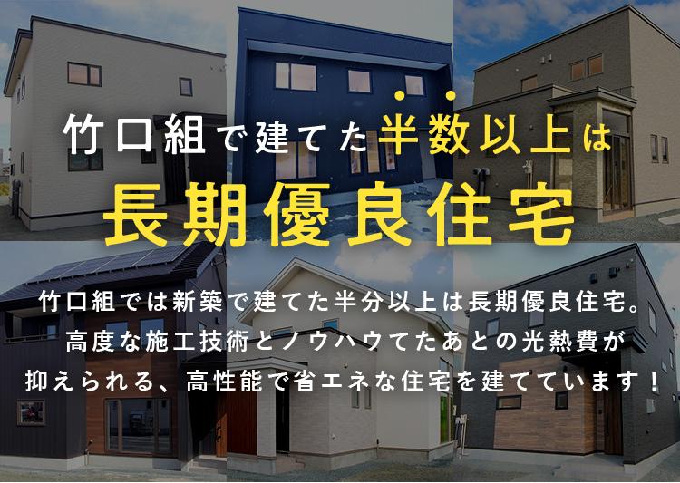 竹口組で建てた半数以上は長期優良住宅 竹口組では新築で建てた半分以上は長期優良住宅。 高度な施工技術とノウハウから建てたあとの光熱費が抑えられる、 高性能で省エネな住宅を建てています!