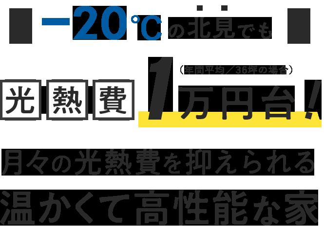 -20℃の北見でも 光熱費1万円台!(年間平均/35坪の場合) 月々の光熱費を抑えられる 温かくて高性能な家