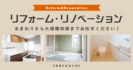 Reform&Renovation リフォーム・リノベーション 水まわりから大規模改修までお任せください!TAKEGUCHI